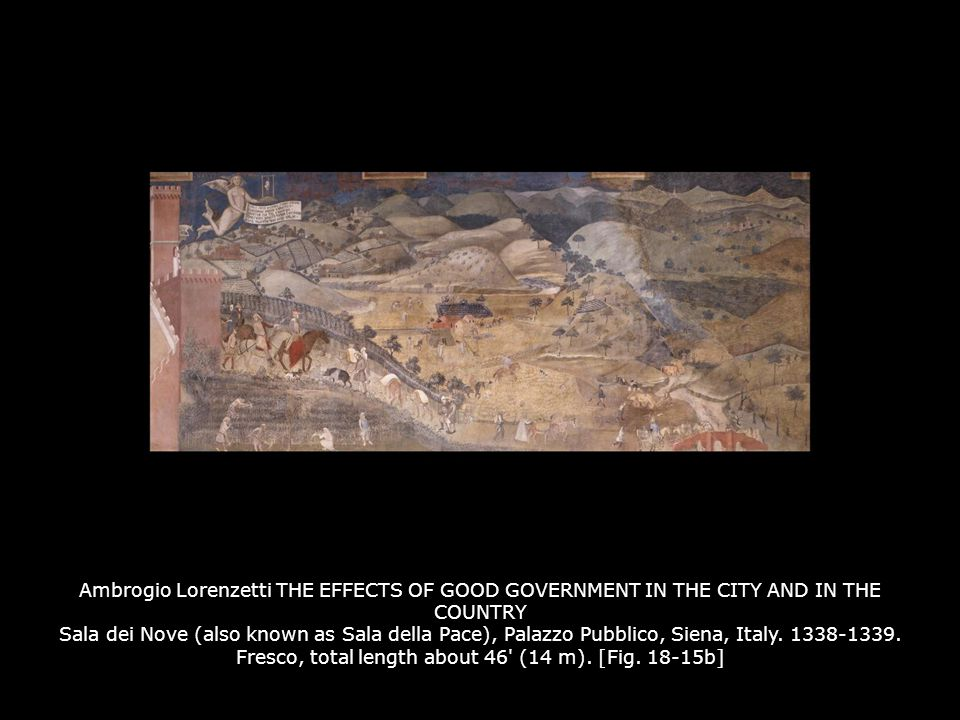 Ambrogio Lorenzetti THE EFFECTS OF GOOD GOVERNMENT IN THE CITY AND IN THE COUNTRY Sala dei Nove (also known as Sala della Pace), Palazzo Pubblico, Siena, Italy. 1338-1339. Fresco, total length about 46 (14 m). [Fig. 18-15b]